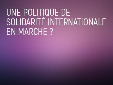 Une politique de solidarité internationale en marche?