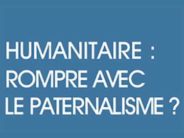 Humanitaire: rompre avec le paternalisme?
